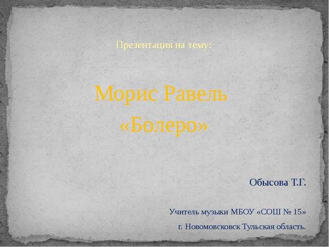 Презентация на тему: Морис Равель «Болеро» Обысова Т.Г. Учитель музыки МБОУ...