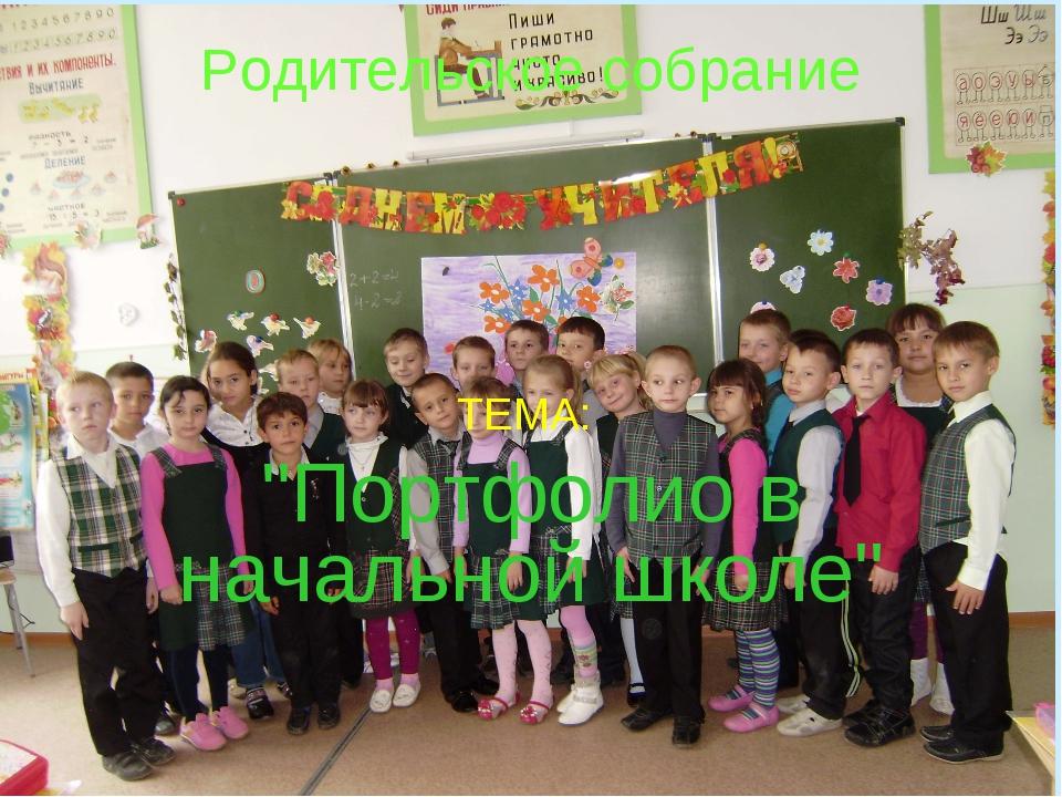 """Родительское собрание ТЕМА: """"Портфолио в начальной школе"""""""