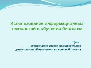 Использование информационных технологий в обучении биологии Цель: активизация