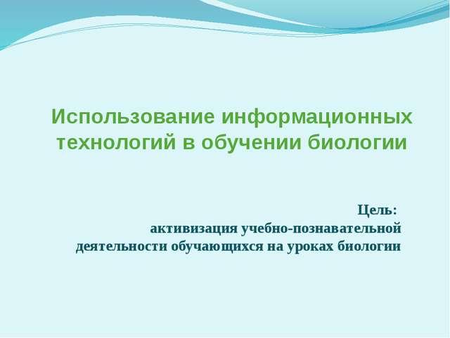 Использование информационных технологий в обучении биологии Цель: активизация...