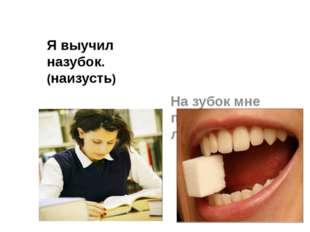Я выучил назубок. (наизусть) На зубок мне положили лекарство.