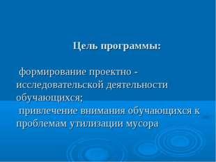 Цель программы: формирование проектно - исследовательской деятельности обуч