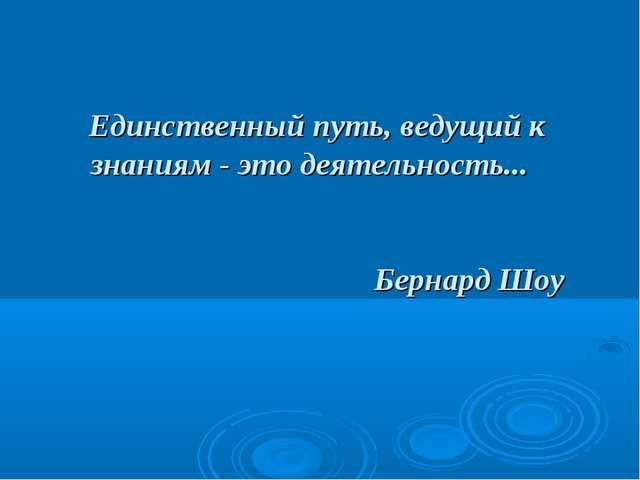 Единственный путь, ведущий к знаниям - это деятельность... Бернард Шоу