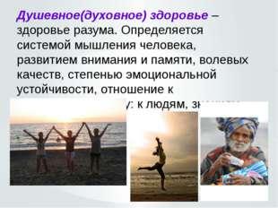 Душевное(духовное) здоровье – здоровье разума. Определяется системой мышления