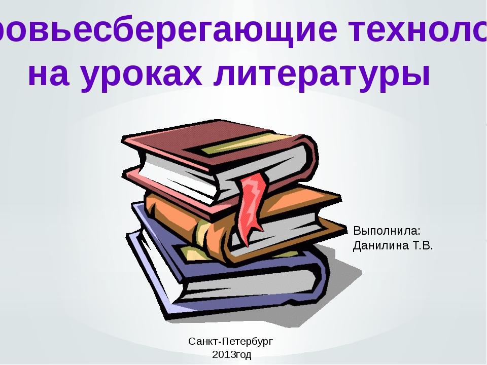 Здоровьесберегающие технологии на уроках литературы Выполнила: Данилина Т.В....