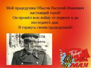 Мой прадедушка Обысов Василий Иванович настоящий герой! Он прошёл всю войну