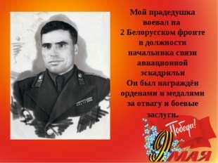 Мой прадедушка воевал на 2 Белорусском фронте в должности начальника связи ав