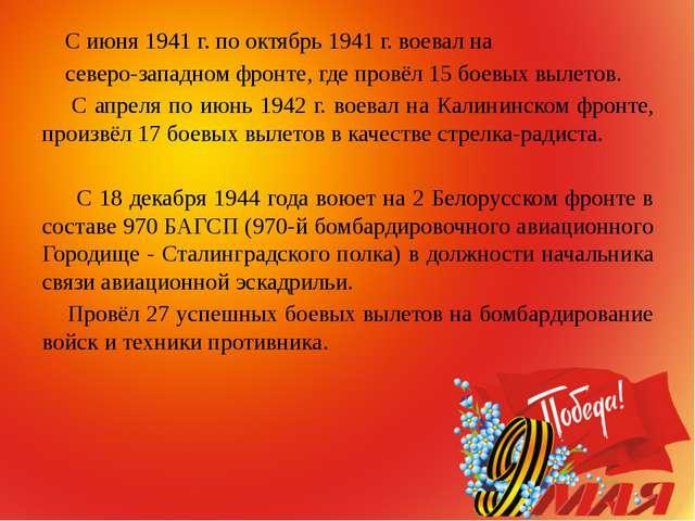 С июня 1941 г. по октябрь 1941 г. воевал на северо-западном фронте, где пров...