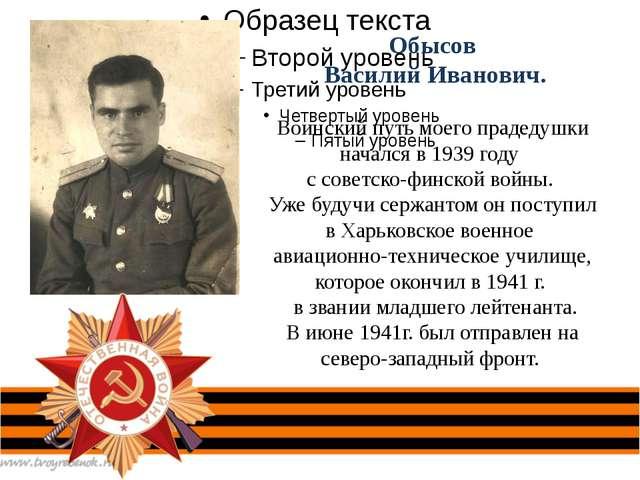 Обысов Василий Иванович. Воинский путь моего прадедушки начался в 1939 году...