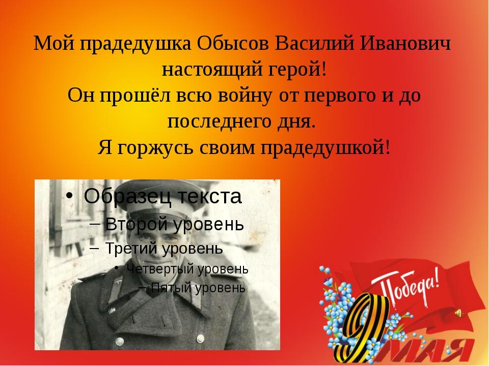 Мой прадедушка Обысов Василий Иванович настоящий герой! Он прошёл всю войну...