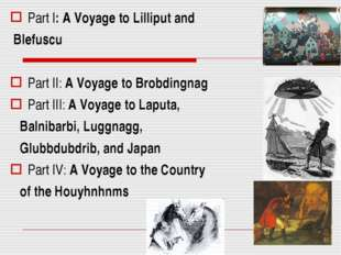 Part I: A Voyage to Lilliput and Blefuscu Part II: A Voyage to Brobdingnag Pa