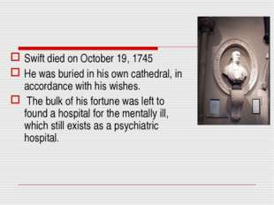 Swift died on October 19, 1745 He was buried in his own cathedral, in accorda