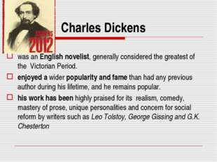 Charles Dickens was an English novelist, generally considered the greatest of