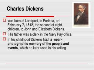 Charles Dickens was born at Landport, in Portsea, on February 7, 1812, the se
