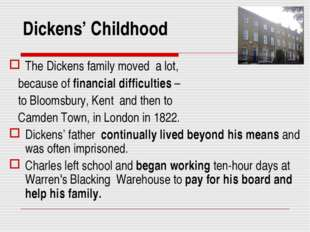 Dickens' Childhood The Dickens family moved a lot, because of financial diffi