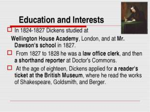 Education and Interests In 1824-1827 Dickens studied at Wellington House Acad