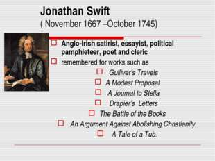 Jonathan Swift ( November 1667 –October 1745) Anglo-Irish satirist, essayist,