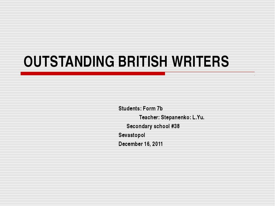 OUTSTANDING BRITISH WRITERS Students: Form 7b Teacher: Stepanenko: L.Yu. Seco...