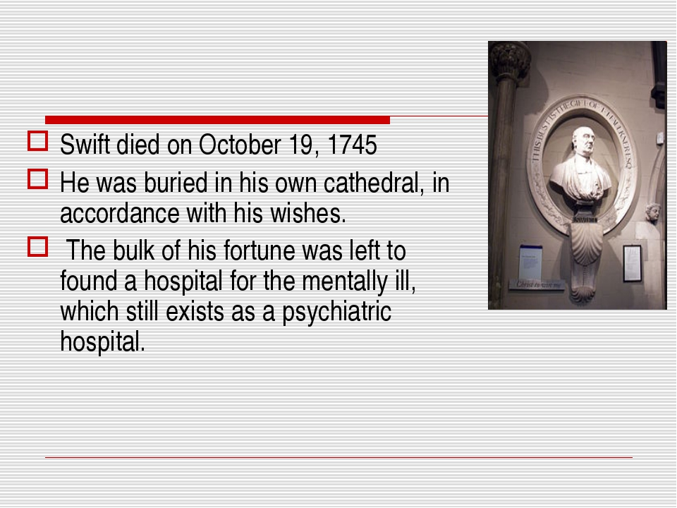 Swift died on October 19, 1745 He was buried in his own cathedral, in accorda...