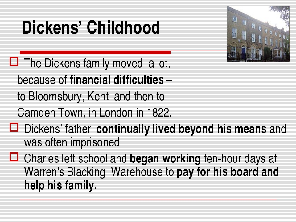 Dickens' Childhood The Dickens family moved a lot, because of financial diffi...