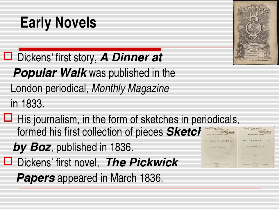 Early Novels Dickens' first story, A Dinner at Popular Walk was published in...
