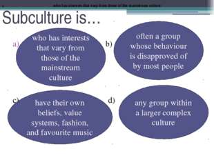 Subculture is… b) c) d) who has interests that vary from those of the mainstr