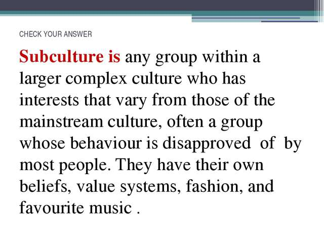 CHECK YOUR ANSWER Subculture is any group within a larger complex culture who...