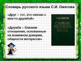 Словарь русского языка С.И. Ожегова «Друг – тот, кто связан с кем-то дружбой»