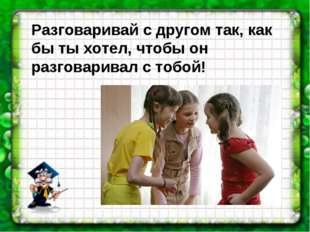 Разговаривай с другом так, как бы ты хотел, чтобы он разговаривал с тобой!