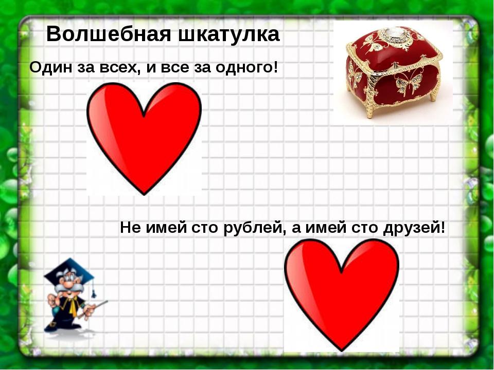 Волшебная шкатулка Один за всех, и все за одного! Не имей сто рублей, а имей...
