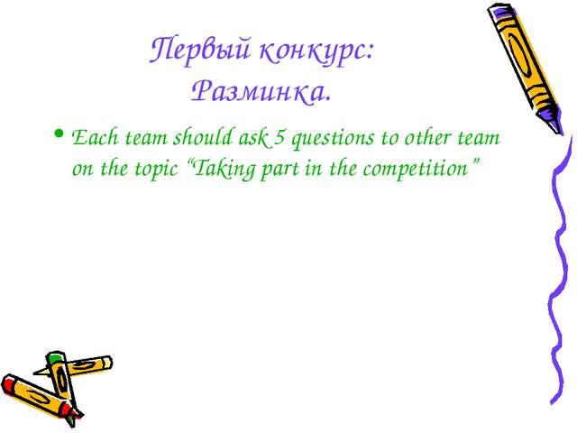 Первый конкурс: Разминка. Each team should ask 5 questions to other team on t...