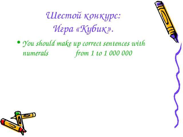 Шестой конкурс: Игра «Кубик». You should make up correct sentences with numer...