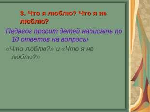 3. Что я люблю? Что я не люблю? Педагог просит детей написать по 10 ответов н