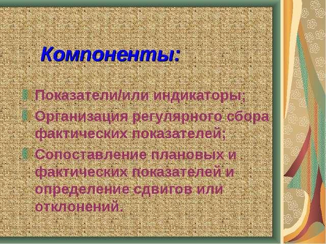 Компоненты: Показатели/или индикаторы; Организация регулярного сбора фактичес...