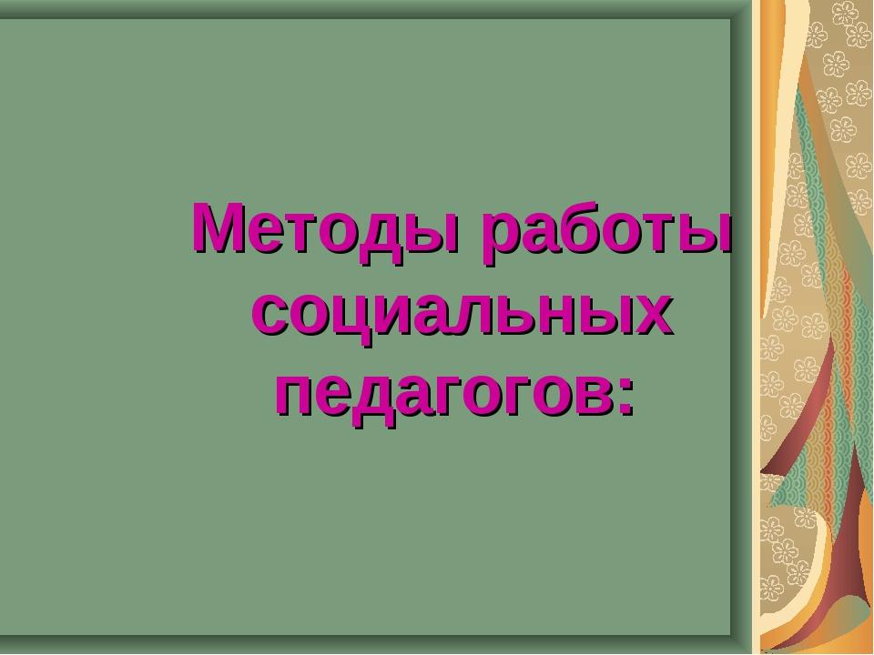 Методы работы социальных педагогов: