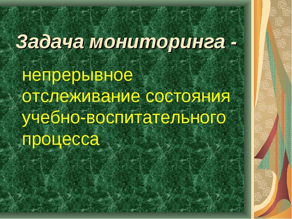 Задача мониторинга - непрерывное отслеживание состояния учебно-воспитательно...