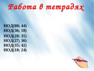 Работа в тетрадях НОД(88; 44) НОД(36; 18) НОД(28; 35) НОД(27; 36) НОД(35; 42)