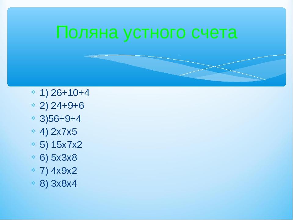 1) 26+10+4 2) 24+9+6 3)56+9+4 4) 2х7х5 5) 15х7х2 6) 5х3х8 7) 4х9х2 8) 3х8х4 П...