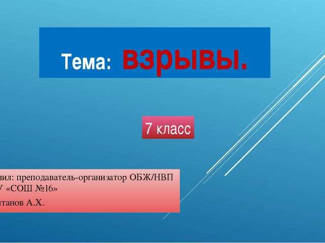 Тема: взрывы. Выполнил: преподаватель-организатор ОБЖ/НВП ФГКОУ «СОШ №16» Али...