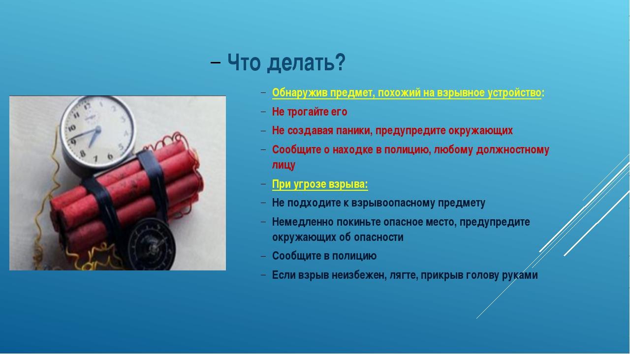 Что делать? Обнаружив предмет, похожий на взрывное устройство: Не трогайте ег...