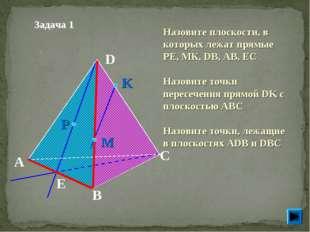 Задача 1 Назовите плоскости, в которых лежат прямые РЕ, МК, DB, AB, EC Назов