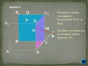 P A B C D A1 B1 C1 D1 R M K Q Задача 2 Назовите точки, лежащие в плоскостях D