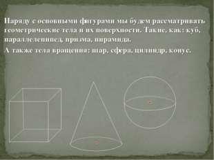 Наряду с основными фигурами мы будем рассматривать геометрические тела и их