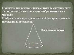 При изучении в курсе стереометрии геометрических тел пользуются их плоскими и