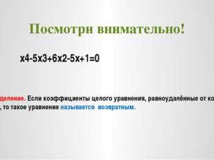Посмотри внимательно!  х4-5х3+6х2-5х+1=0 Определение. Если коэффициенты цело