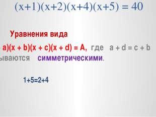 (х+1)(х+2)(х+4)(х+5) = 40 Уравнения вида (х + а)(х + b)(x + c)(x + d) = А, г