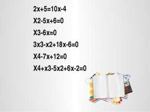 2х+5=10х-4 Х2-5х+6=0 Х3-6х=0 3х3-х2+18х-6=0 Х4-7х+12=0 Х4+х3-5х2+6х-2=0