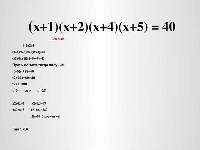 (х+1)(х+2)(х+4)(х+5) = 40 Решение. 1+5=2+4 (х+1)(х+5)(х+2)(х+4)=40 (х2+6х+5)...