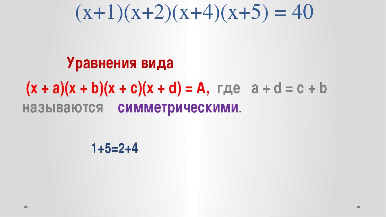 (х+1)(х+2)(х+4)(х+5) = 40 Уравнения вида (х + а)(х + b)(x + c)(x + d) = А, г...