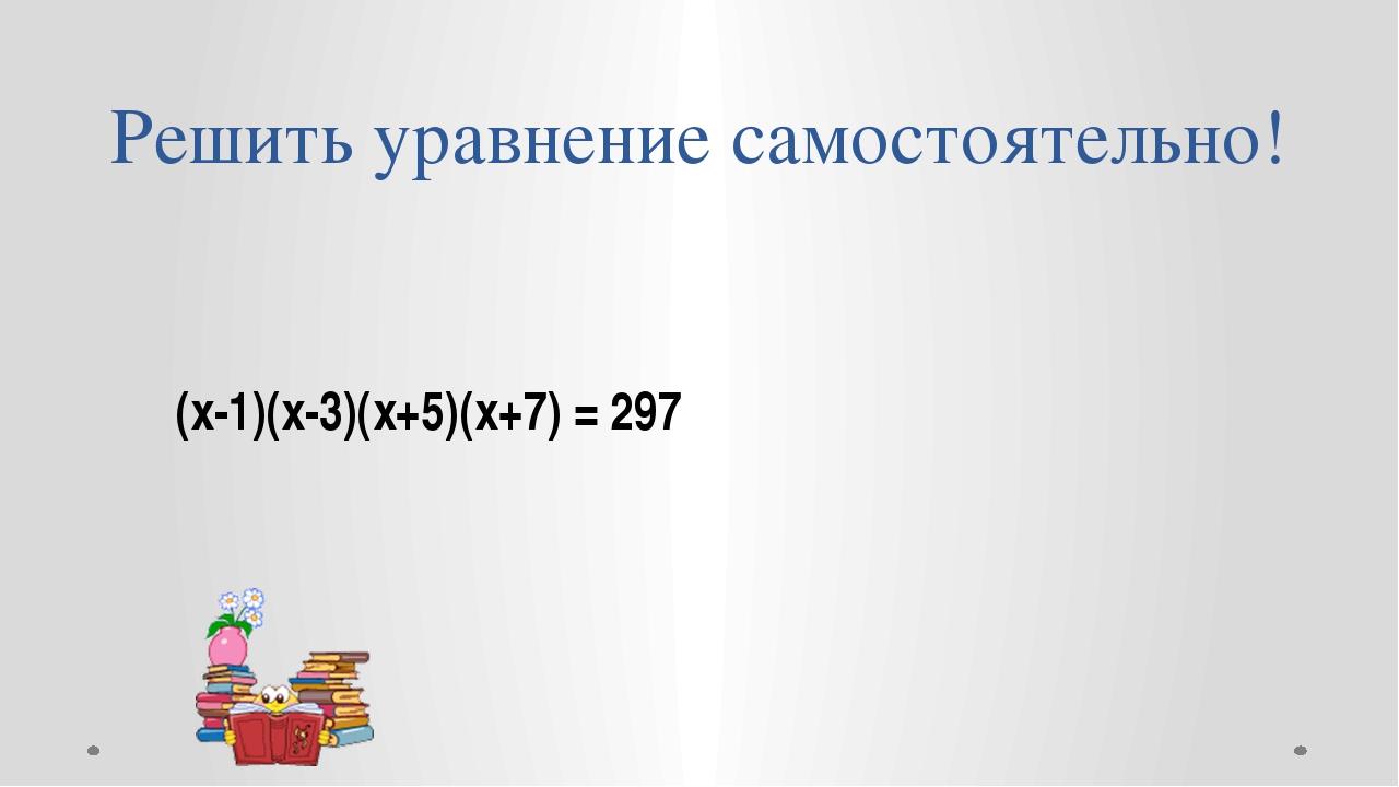 Решить уравнение самостоятельно! (х-1)(х-3)(х+5)(х+7) = 297